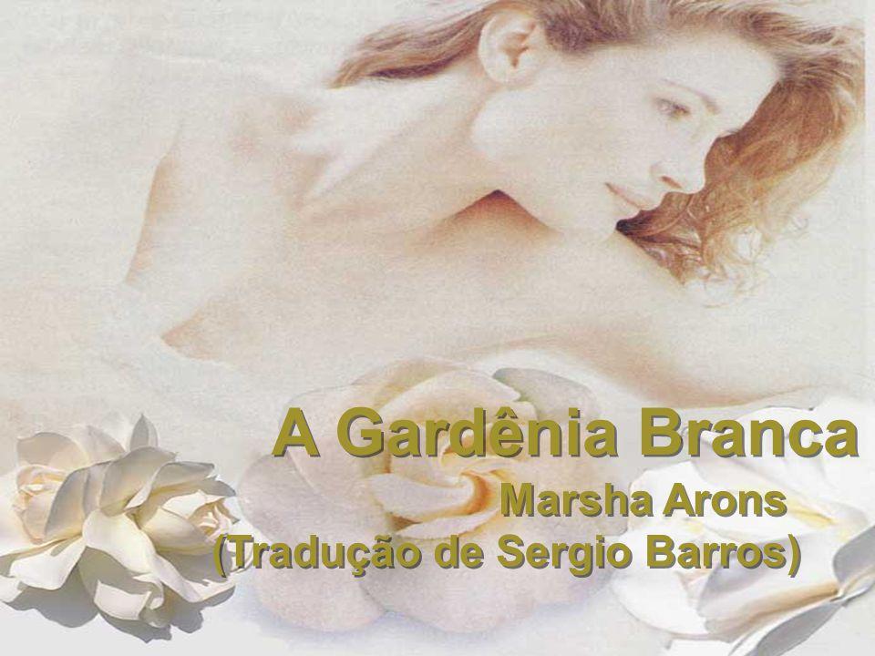 A Gardênia Branca Marsha Arons (Tradução de Sergio Barros) Marsha Arons (Tradução de Sergio Barros)