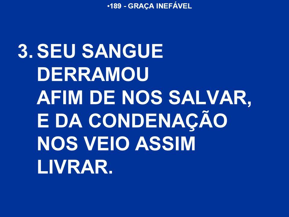 189 - GRAÇA INEFÁVEL 3.SEU SANGUE DERRAMOU AFIM DE NOS SALVAR, E DA CONDENAÇÃO NOS VEIO ASSIM LIVRAR.