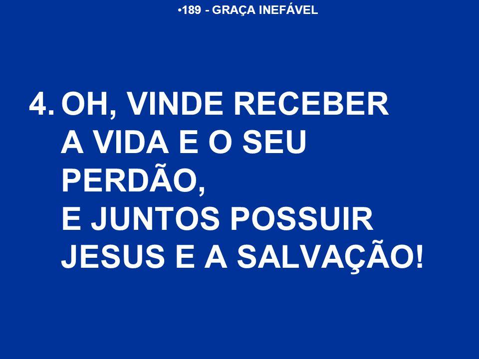 189 - GRAÇA INEFÁVEL 4.OH, VINDE RECEBER A VIDA E O SEU PERDÃO, E JUNTOS POSSUIR JESUS E A SALVAÇÃO!