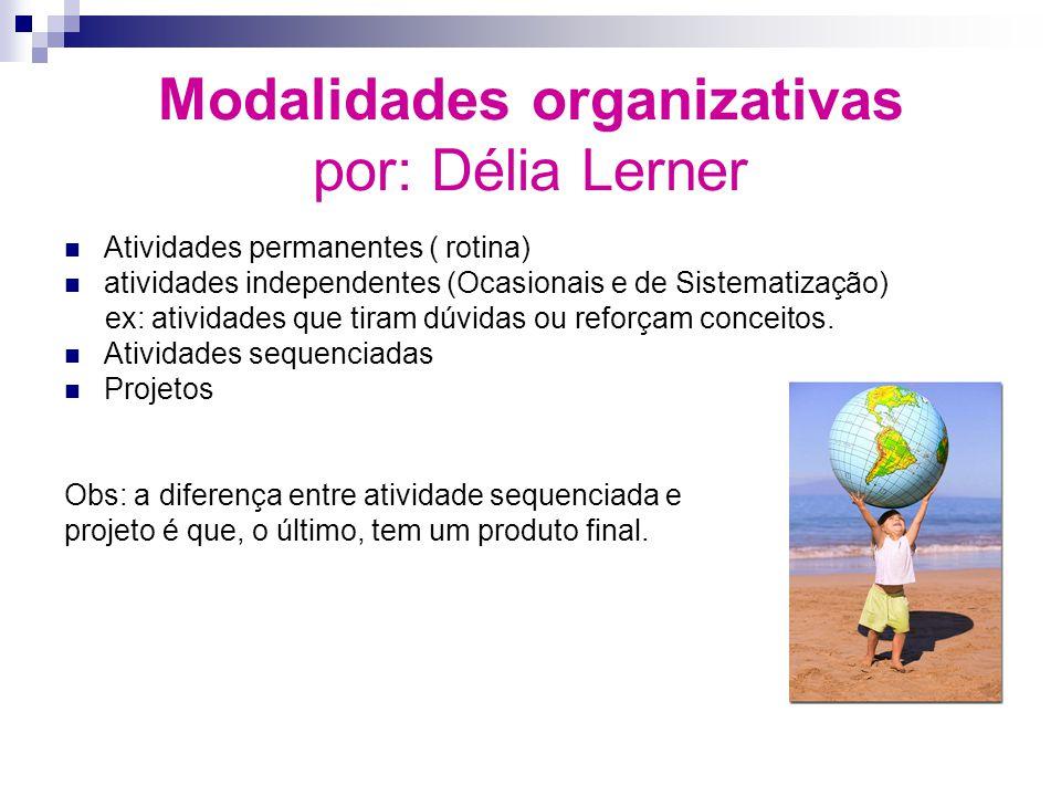 Modalidades organizativas por: Délia Lerner Atividades permanentes ( rotina) atividades independentes (Ocasionais e de Sistematização) ex: atividades que tiram dúvidas ou reforçam conceitos.