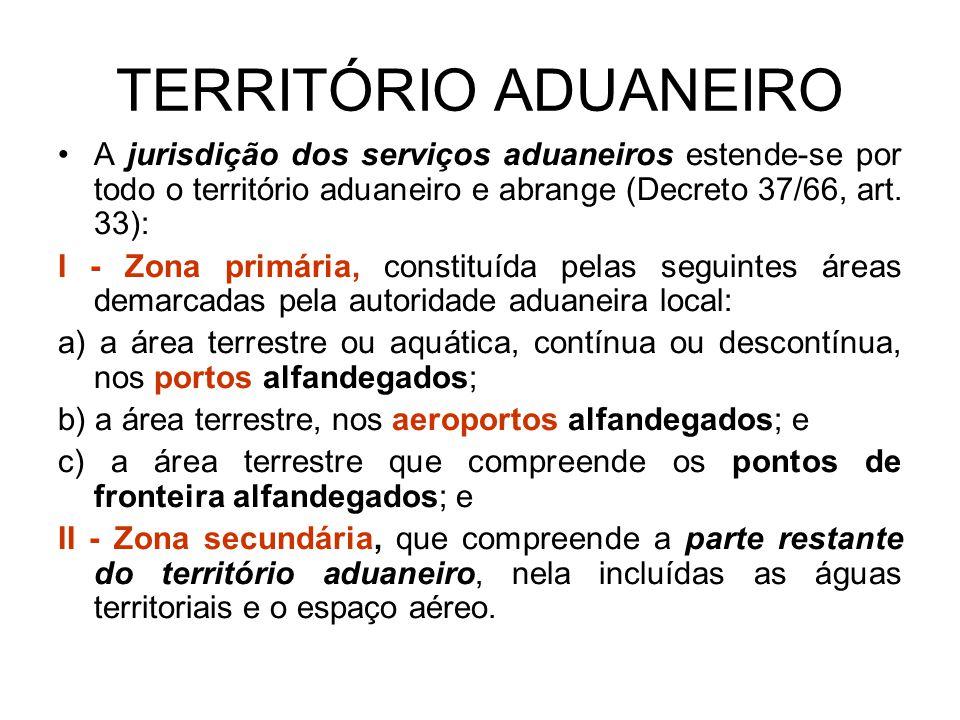 TERRITÓRIO ADUANEIRO A jurisdição dos serviços aduaneiros estende-se por todo o território aduaneiro e abrange (Decreto 37/66, art. 33): I - Zona prim