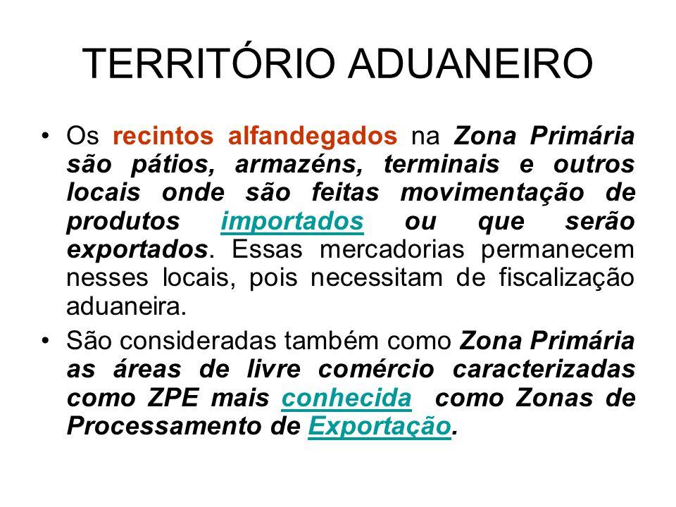 TERRITÓRIO ADUANEIRO Os recintos alfandegados na Zona Primária são pátios, armazéns, terminais e outros locais onde são feitas movimentação de produtos importados ou que serão exportados.