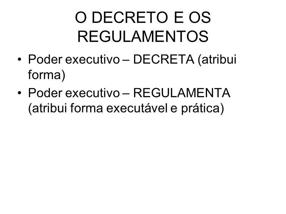 O DECRETO E OS REGULAMENTOS Poder executivo – DECRETA (atribui forma) Poder executivo – REGULAMENTA (atribui forma executável e prática)