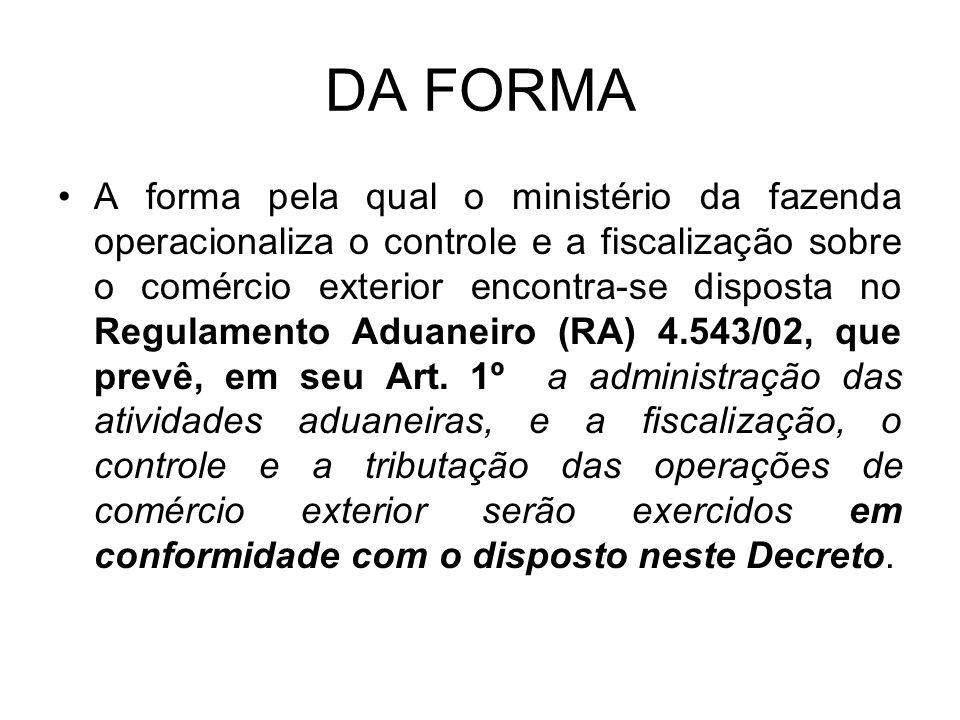 DA FORMA A forma pela qual o ministério da fazenda operacionaliza o controle e a fiscalização sobre o comércio exterior encontra-se disposta no Regulamento Aduaneiro (RA) 4.543/02, que prevê, em seu Art.