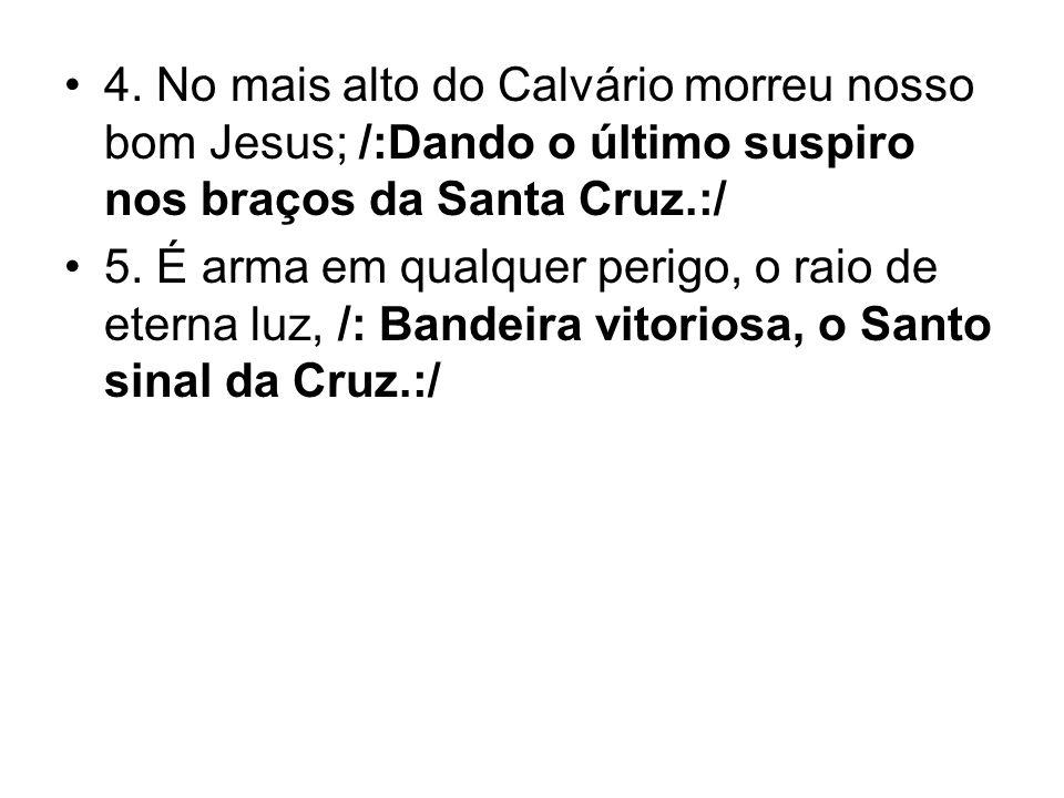 4. No mais alto do Calvário morreu nosso bom Jesus; /:Dando o último suspiro nos braços da Santa Cruz.:/ 5. É arma em qualquer perigo, o raio de etern