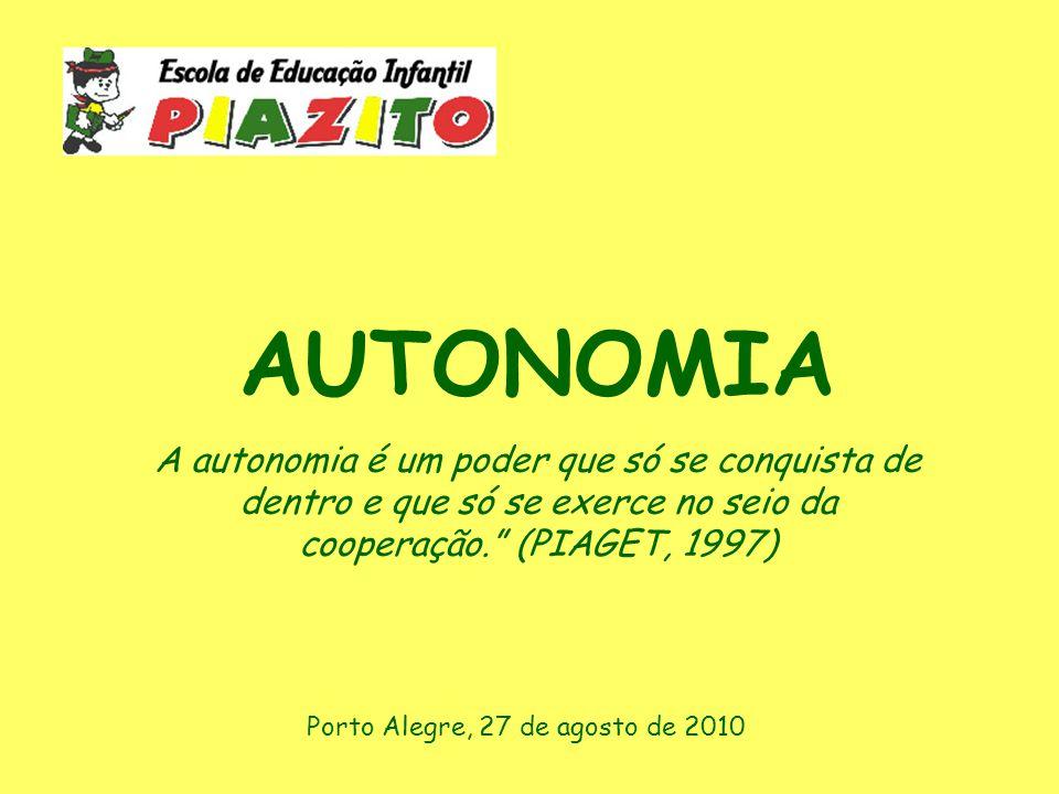 AUTONOMIA A autonomia é um poder que só se conquista de dentro e que só se exerce no seio da cooperação. (PIAGET, 1997) Porto Alegre, 27 de agosto de 2010