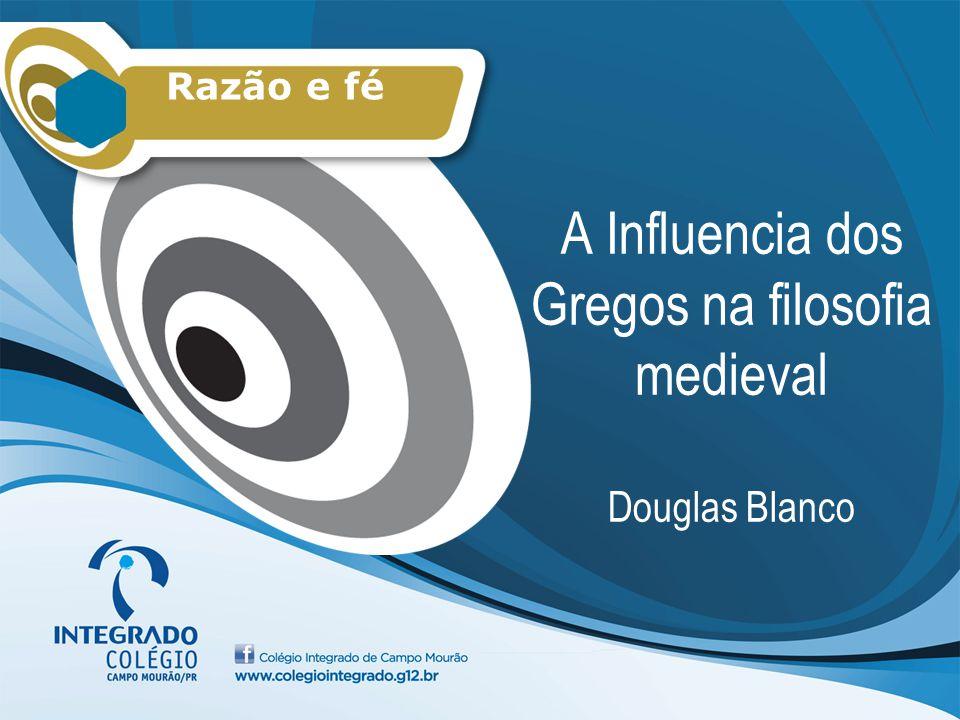 A Influencia dos Gregos na filosofia medieval Douglas Blanco Razão e fé