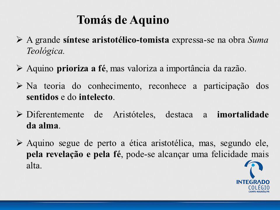 Tomás de Aquino  A grande síntese aristotélico-tomista expressa-se na obra Suma Teológica.  Aquino prioriza a fé, mas valoriza a importância da razã