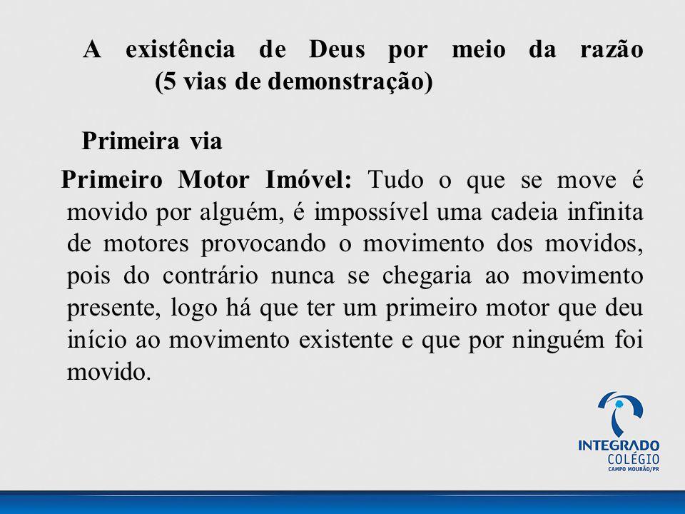 A existência de Deus por meio da razão (5 vias de demonstração) Primeira via Primeiro Motor Imóvel: Tudo o que se move é movido por alguém, é impossív