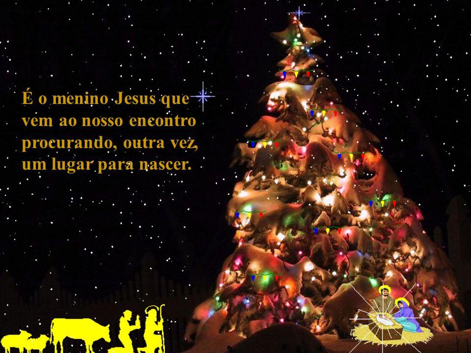 É o menino Jesus que vem ao nosso encontro procurando, outra vez, um lugar para nascer.