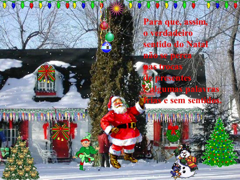 Para que, assim, o verdadeiro sentido do Natal não se perca nas trocas de presentes e algumas palavras frias e sem sentidos.