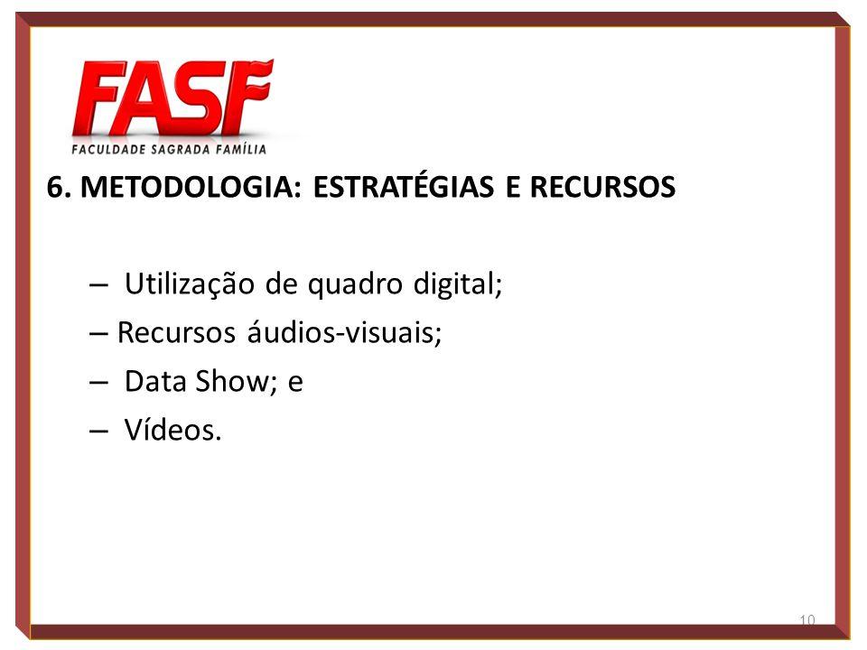 6. METODOLOGIA: ESTRATÉGIAS E RECURSOS – Utilização de quadro digital; – Recursos áudios-visuais; – Data Show; e – Vídeos. 10