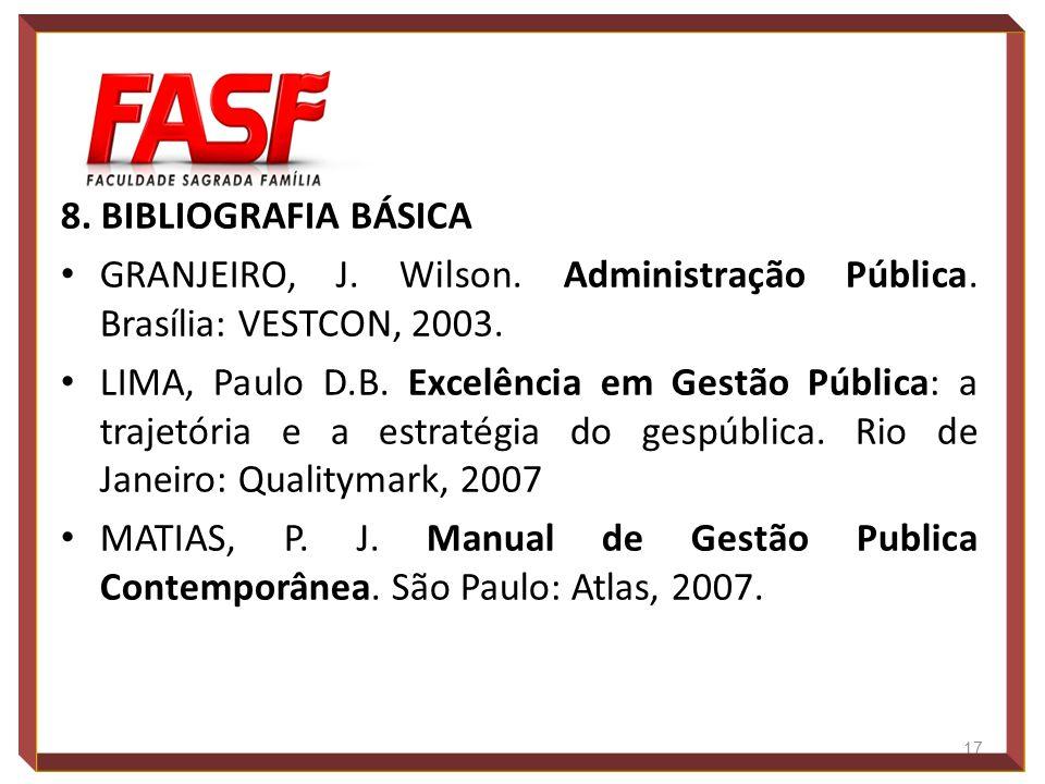 8. BIBLIOGRAFIA BÁSICA GRANJEIRO, J. Wilson. Administração Pública. Brasília: VESTCON, 2003. LIMA, Paulo D.B. Excelência em Gestão Pública: a trajetór