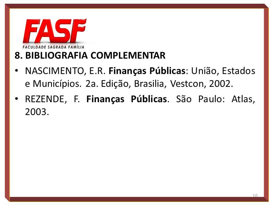 8. BIBLIOGRAFIA COMPLEMENTAR NASCIMENTO, E.R. Finanças Públicas: União, Estados e Municípios. 2a. Edição, Brasilia, Vestcon, 2002. REZENDE, F. Finança
