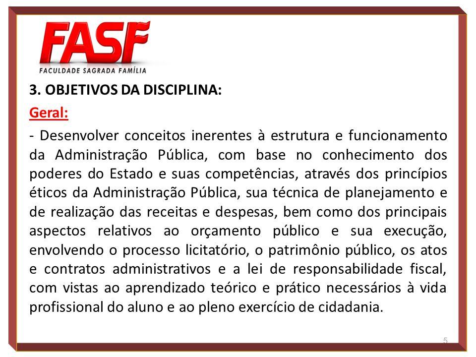 3. OBJETIVOS DA DISCIPLINA: Geral: - Desenvolver conceitos inerentes à estrutura e funcionamento da Administração Pública, com base no conhecimento do