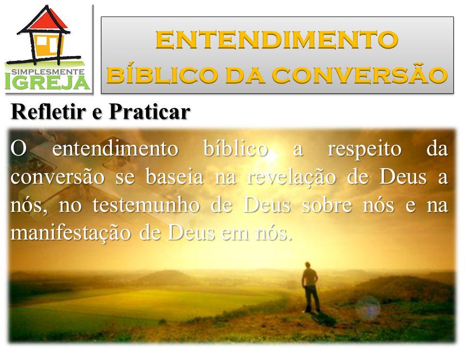 Refletir e Praticar O entendimento bíblico a respeito da conversão se baseia na revelação de Deus a nós, no testemunho de Deus sobre nós e na manifestação de Deus em nós.