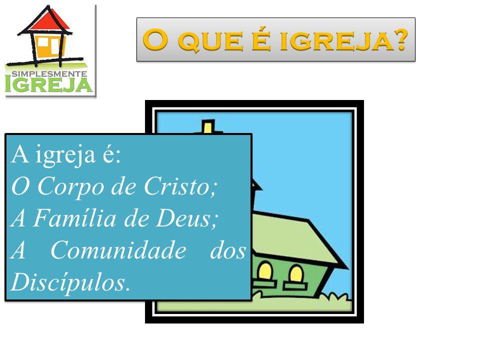A igreja é: O Corpo de Cristo; A Família de Deus; A Comunidade dos Discípulos.