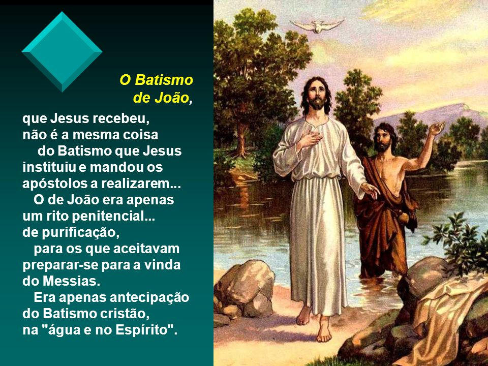 - O Espírito Santo desceu sob a forma de Pomba : Relembra o Espírito de Deus que na Criação pairava sobre as águas...