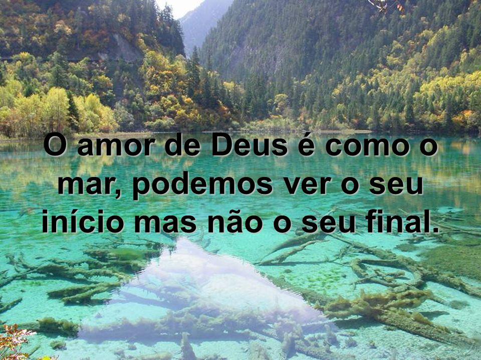 O amor de Deus é como o mar, podemos ver o seu início mas não o seu final.