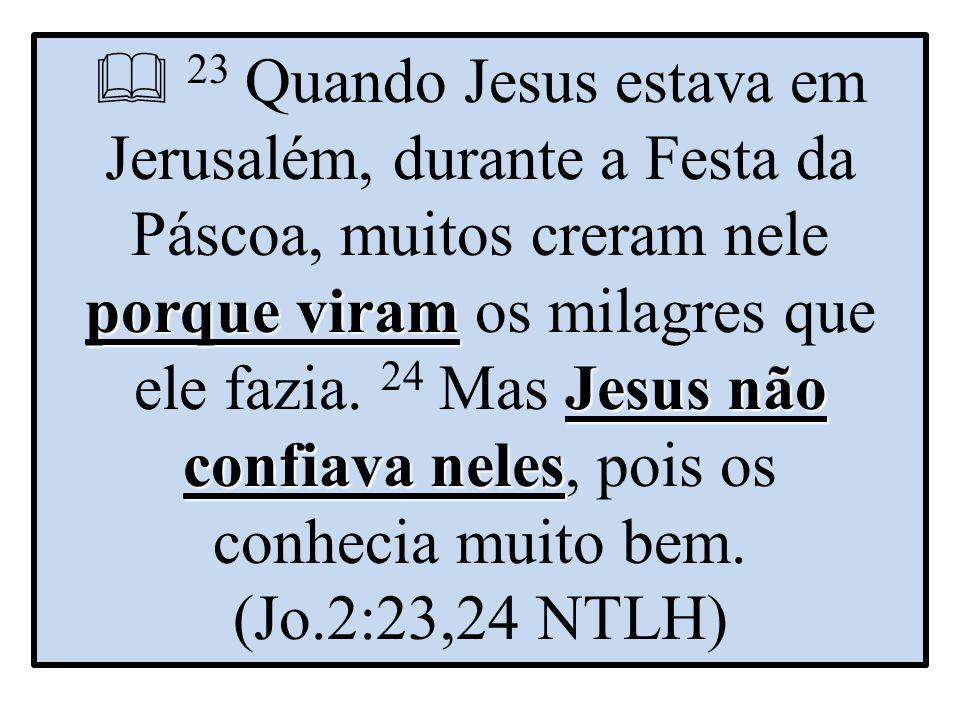 porque viram Jesus não confiava neles  23 Quando Jesus estava em Jerusalém, durante a Festa da Páscoa, muitos creram nele porque viram os milagres que ele fazia.