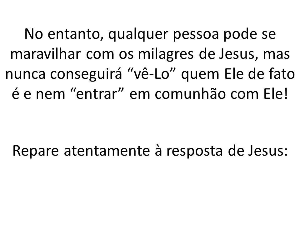 No entanto, qualquer pessoa pode se maravilhar com os milagres de Jesus, mas nunca conseguirá vê-Lo quem Ele de fato é e nem entrar em comunhão com Ele.