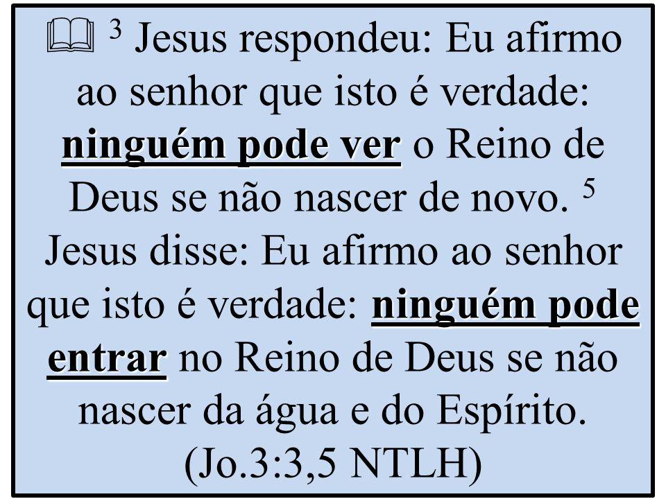 ninguém pode ver ninguém pode entrar  3 Jesus respondeu: Eu afirmo ao senhor que isto é verdade: ninguém pode ver o Reino de Deus se não nascer de novo.