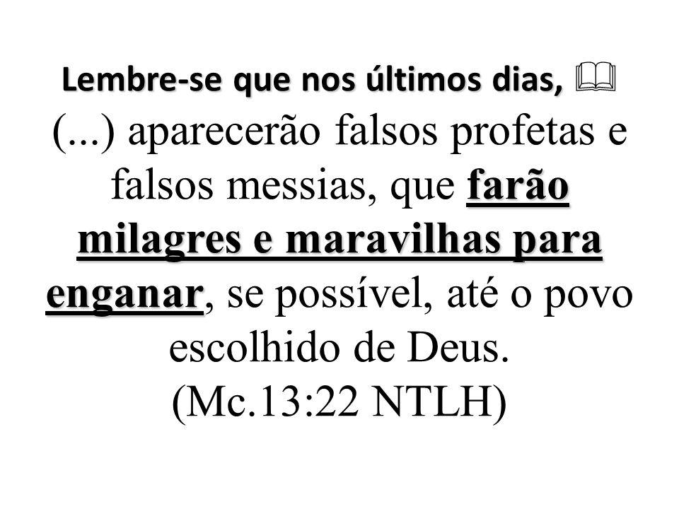 Lembre-se que nos últimos dias, farão milagres e maravilhas para enganar Lembre-se que nos últimos dias,  (...) aparecerão falsos profetas e falsos messias, que farão milagres e maravilhas para enganar, se possível, até o povo escolhido de Deus.