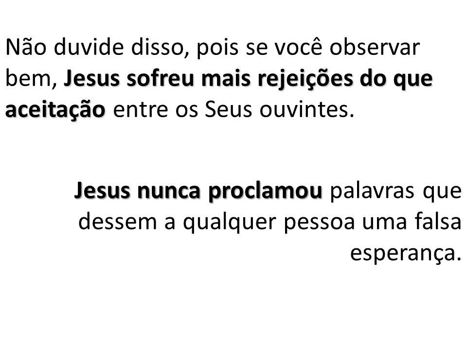 Jesus sofreu mais rejeições do que aceitação Não duvide disso, pois se você observar bem, Jesus sofreu mais rejeições do que aceitação entre os Seus ouvintes.