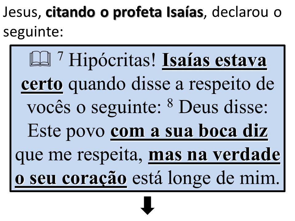citando o profeta Isaías Jesus, citando o profeta Isaías, declarou o seguinte: Isaías estava certo com a sua boca diz mas na verdade o seu coração  7 Hipócritas.