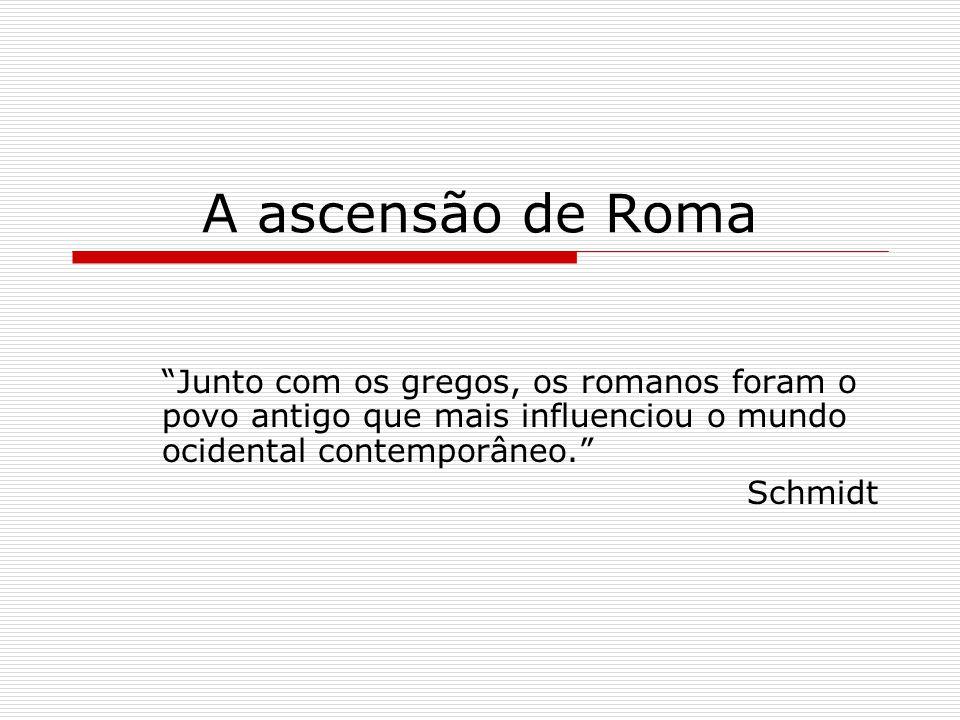 A ascensão de Roma Junto com os gregos, os romanos foram o povo antigo que mais influenciou o mundo ocidental contemporâneo. Schmidt