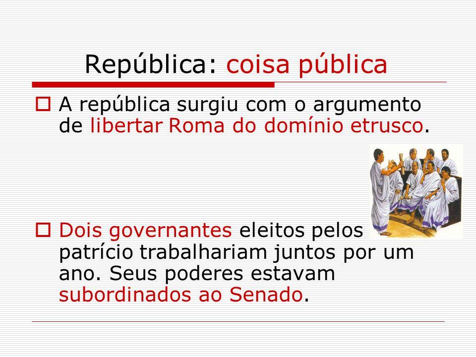 República: coisa pública  A república surgiu com o argumento de libertar Roma do domínio etrusco.