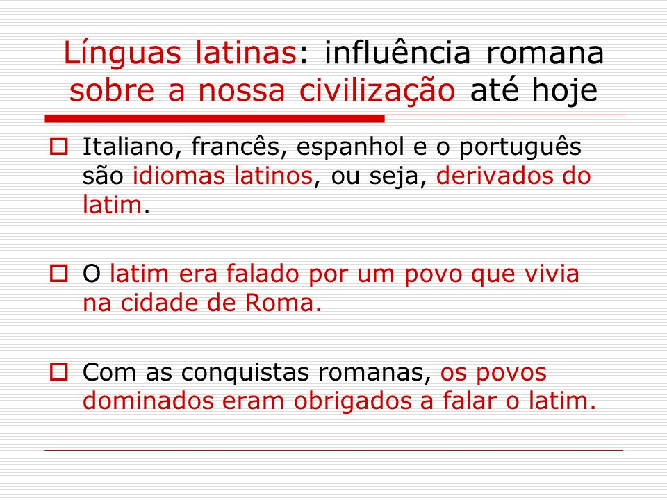 Línguas latinas: influência romana sobre a nossa civilização até hoje  Italiano, francês, espanhol e o português são idiomas latinos, ou seja, derivados do latim.