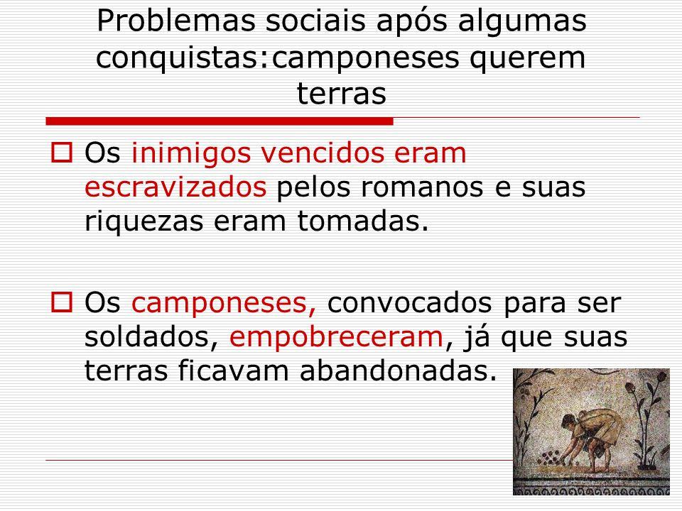 Problemas sociais após algumas conquistas:camponeses querem terras  Os inimigos vencidos eram escravizados pelos romanos e suas riquezas eram tomadas.