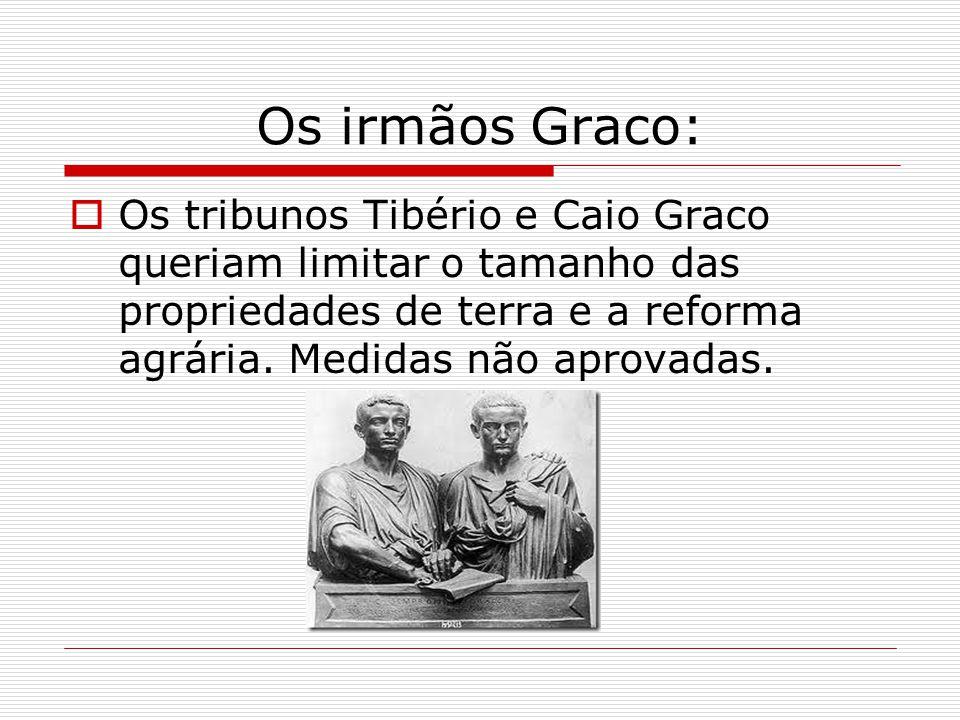 Os irmãos Graco:  Os tribunos Tibério e Caio Graco queriam limitar o tamanho das propriedades de terra e a reforma agrária.
