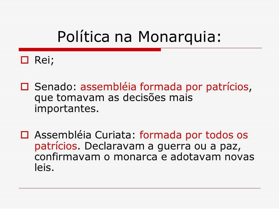 Política na Monarquia:  Rei;  Senado: assembléia formada por patrícios, que tomavam as decisões mais importantes.