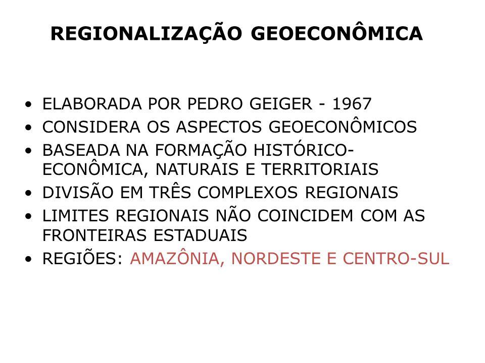 REGIONALIZAÇÃO GEOECONÔMICA ELABORADA POR PEDRO GEIGER - 1967 CONSIDERA OS ASPECTOS GEOECONÔMICOS BASEADA NA FORMAÇÃO HISTÓRICO- ECONÔMICA, NATURAIS E TERRITORIAIS DIVISÃO EM TRÊS COMPLEXOS REGIONAIS LIMITES REGIONAIS NÃO COINCIDEM COM AS FRONTEIRAS ESTADUAIS REGIÕES: AMAZÔNIA, NORDESTE E CENTRO-SUL