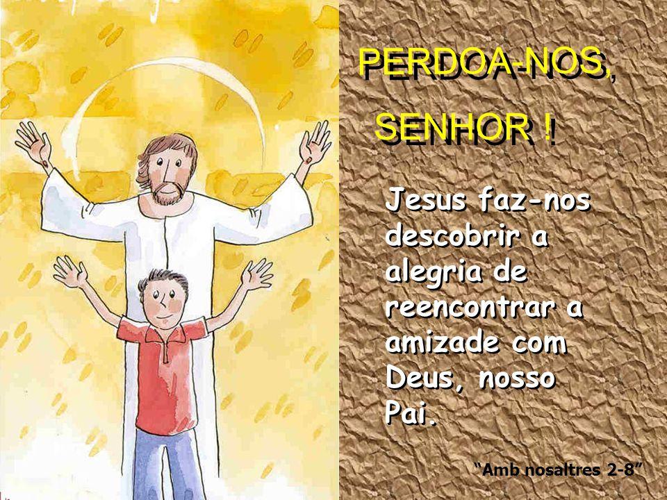 """SENHOR ! PERDOA-NOS, """"Amb nosaltres 2-8"""" Jesus faz-nos descobrir a alegria de reencontrar a amizade com Deus, nosso Pai."""