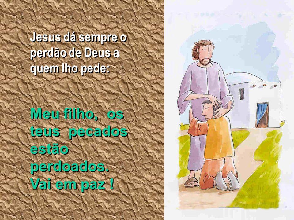 Jesus dá sempre o perdão de Deus a quem lho pede: Meu filho, os teus pecados estão perdoados. Vai em paz !