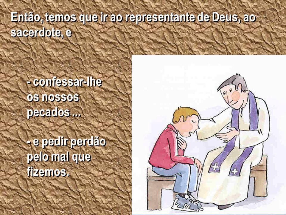 Então, temos que ir ao representante de Deus, ao sacerdote, e Então, temos que ir ao representante de Deus, ao sacerdote, e - confessar-lhe os nossos