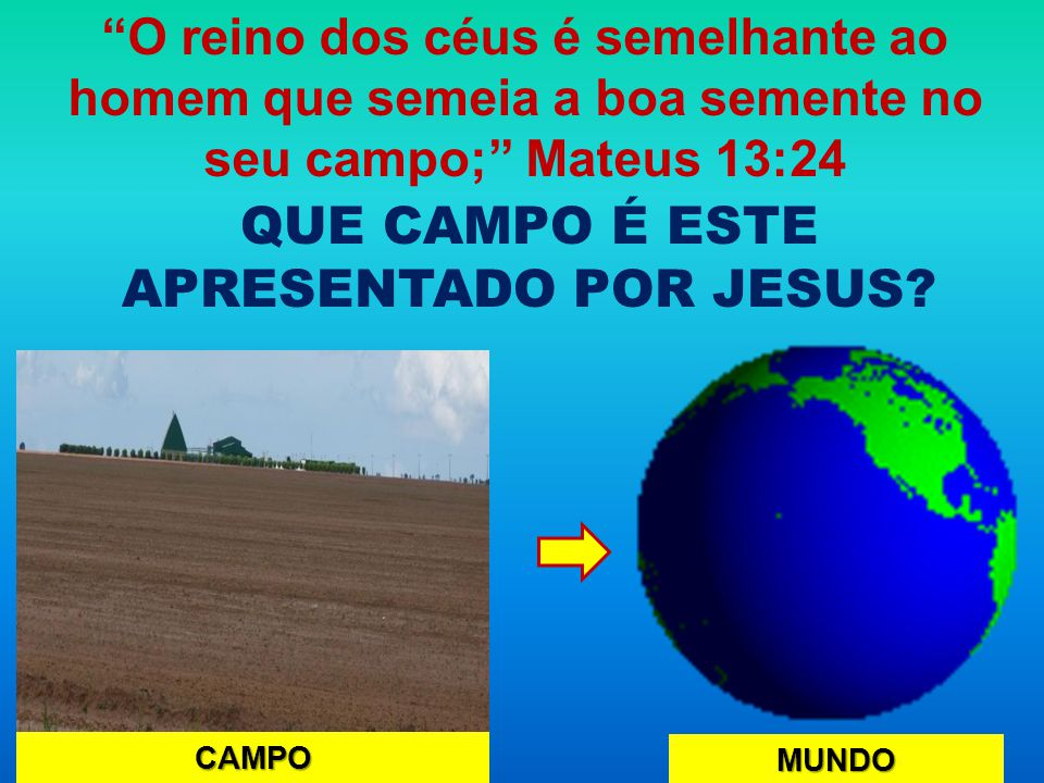 """QUE CAMPO É ESTE APRESENTADO POR JESUS? CAMPO MUNDO """"O reino dos céus é semelhante ao homem que semeia a boa semente no seu campo;"""" Mateus 13:24"""