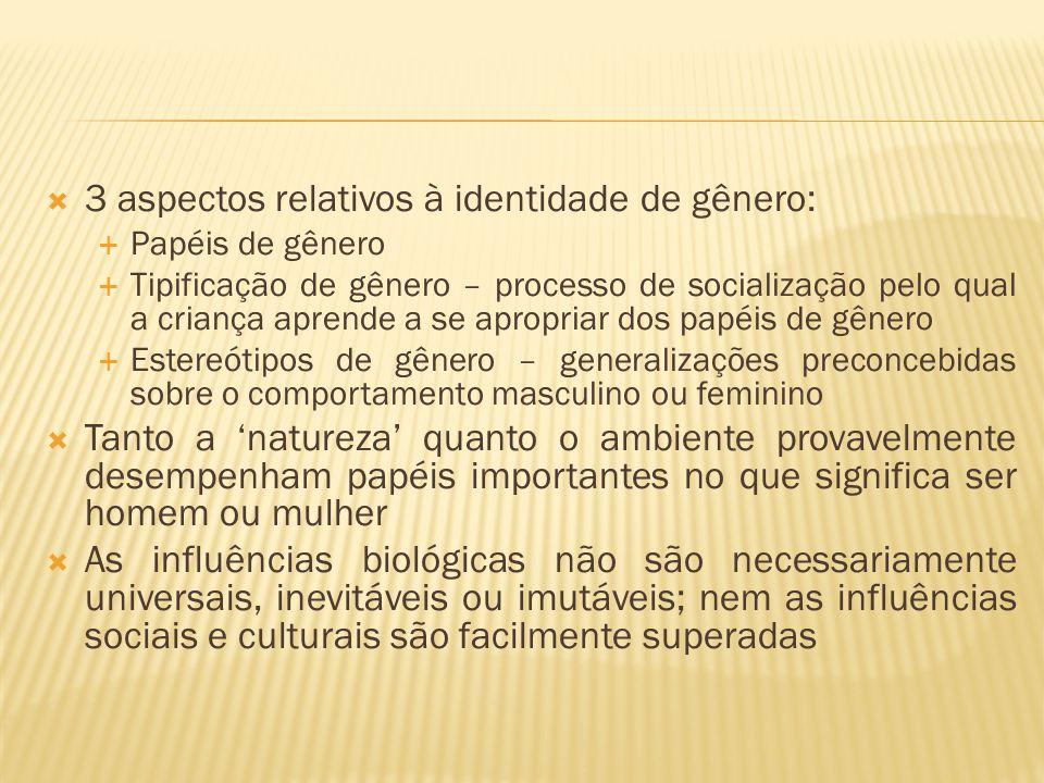  3 aspectos relativos à identidade de gênero:  Papéis de gênero  Tipificação de gênero – processo de socialização pelo qual a criança aprende a se apropriar dos papéis de gênero  Estereótipos de gênero – generalizações preconcebidas sobre o comportamento masculino ou feminino  Tanto a 'natureza' quanto o ambiente provavelmente desempenham papéis importantes no que significa ser homem ou mulher  As influências biológicas não são necessariamente universais, inevitáveis ou imutáveis; nem as influências sociais e culturais são facilmente superadas
