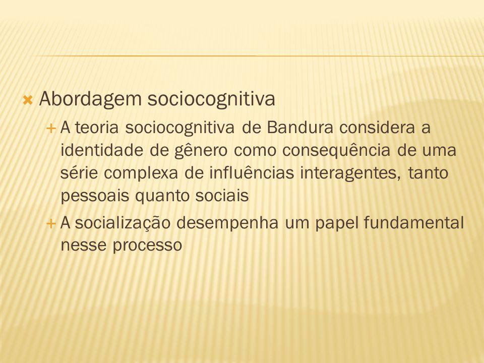  Abordagem sociocognitiva  A teoria sociocognitiva de Bandura considera a identidade de gênero como consequência de uma série complexa de influências interagentes, tanto pessoais quanto sociais  A socialização desempenha um papel fundamental nesse processo