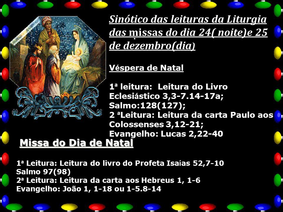 . Sinótico das leituras da Liturgia das missas do dia 24( noite)e 25 de dezembro(dia Sinótico das leituras da Liturgia das missas do dia 24( noite)e 25 de dezembro(dia ) V é spera de Natal 1 ª leitura: Leitura do Livro Eclesi á stico 3,3-7.14-17a; Salmo:128(127); 2 ª Leitura: Leitura da carta Paulo aos Colossenses 3,12-21; Evangelho: Lucas 2,22-40 Missa do Dia de Natal 1 ª Leitura: Leitura do livro do Profeta Isa í as 52,7-10 Salmo 97(98) 2 ª Leitura: Leitura da carta aos Hebreus 1, 1-6 Evangelho: João 1, 1-18 ou 1-5.8-14
