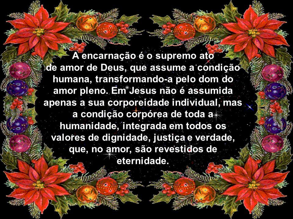 A encarnação é o supremo ato de amor de Deus, que assume a condição humana, transformando-a pelo dom do amor pleno.