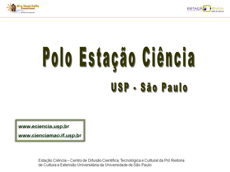 Estação Ciência – Centro de Difusão Científica, Tecnológica e Cultural da Pró Reitoria de Cultura e Extensão Universitária da Universidade de São Paulo www.eciencia.usp.br www.cienciamao.if.usp.br