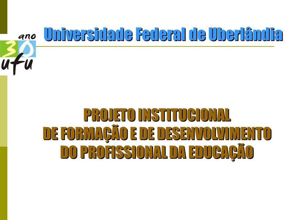 PROJETO INSTITUCIONAL DE FORMAÇÃO E DE DESENVOLVIMENTO DO PROFISSIONAL DA EDUCAÇÃO PROJETO INSTITUCIONAL DE FORMAÇÃO E DE DESENVOLVIMENTO DO PROFISSIONAL DA EDUCAÇÃO Universidade Federal de Uberlândia