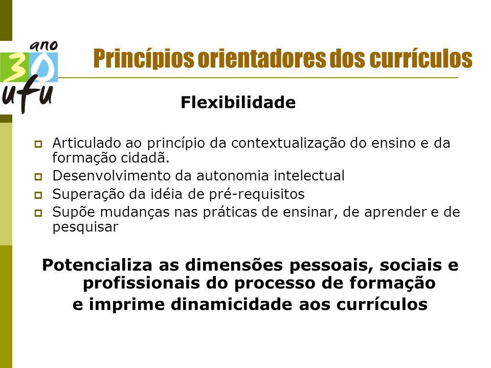 Princípios orientadores dos currículos Flexibilidade  Articulado ao princípio da contextualização do ensino e da formação cidadã.