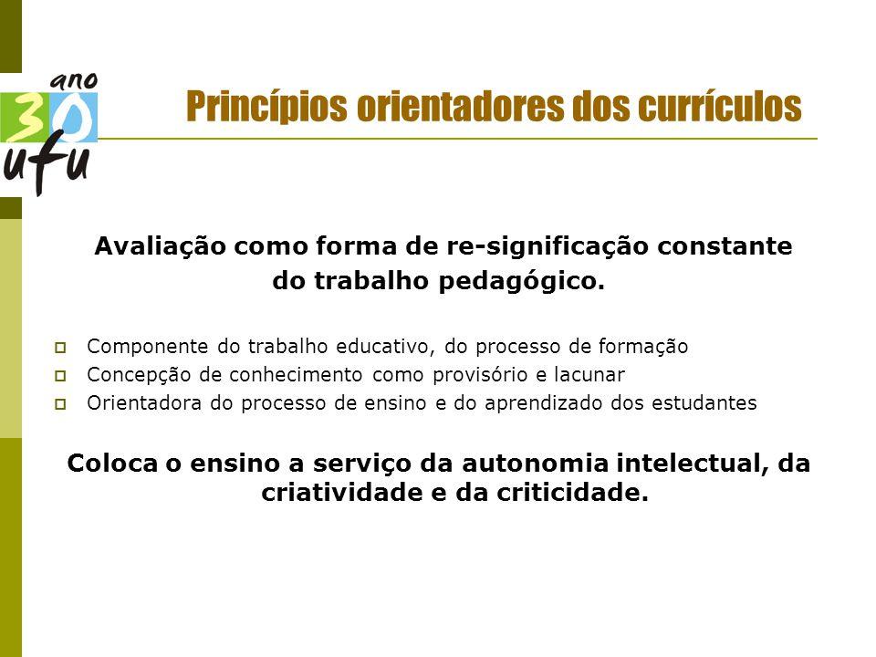Princípios orientadores dos currículos Avaliação como forma de re-significação constante do trabalho pedagógico.