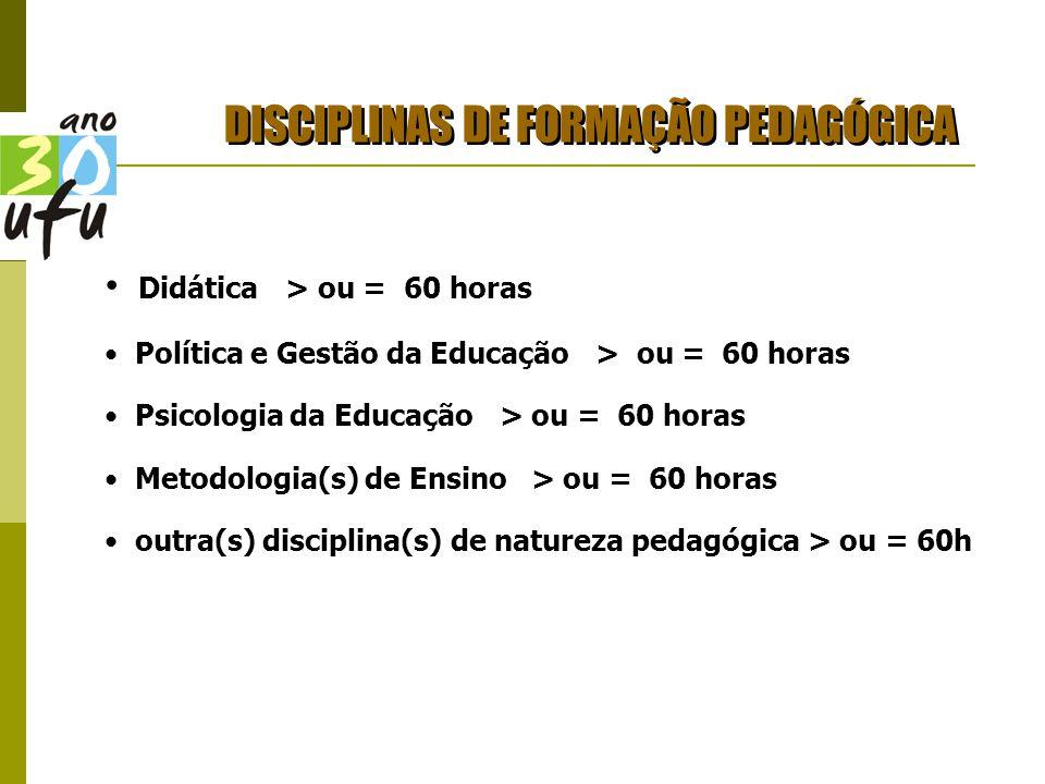 DISCIPLINAS DE FORMAÇÃO PEDAGÓGICA Didática > ou = 60 horas Política e Gestão da Educação > ou = 60 horas Psicologia da Educação > ou = 60 horas Metodologia(s) de Ensino > ou = 60 horas outra(s) disciplina(s) de natureza pedagógica > ou = 60h