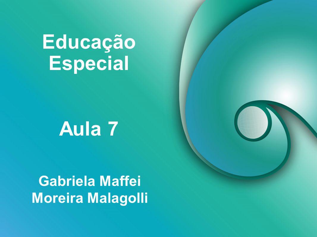 Educação Especial Gabriela Maffei Moreira Malagolli Aula 7